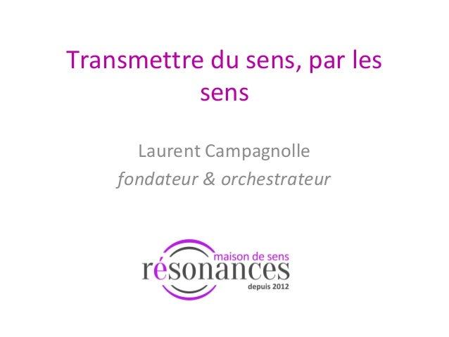 Transmettre du sens, par les sens Laurent Campagnolle fondateur & orchestrateur