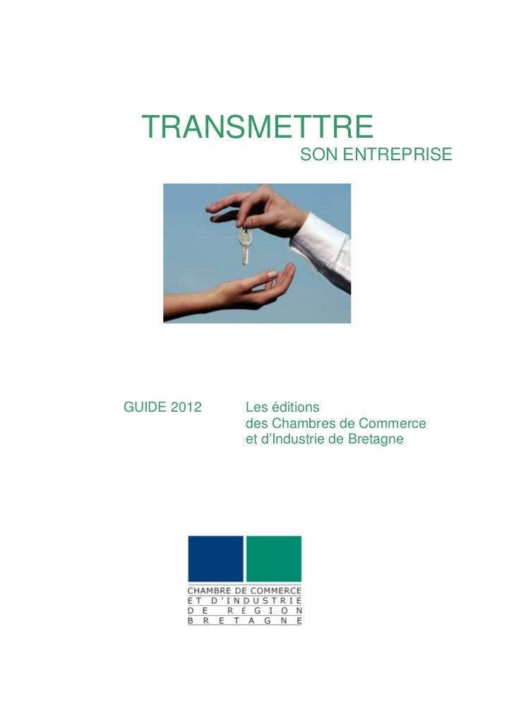 TRANSMETTRE                    SON ENTREPRISEGUIDE 2012   Les éditions             des Chambres de Commerce             et...