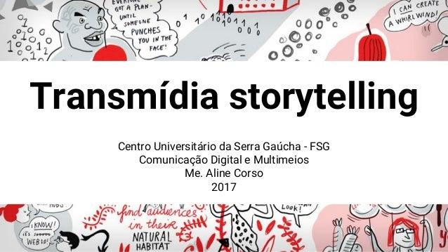 Centro Universitário da Serra Gaúcha - FSG Comunicação Digital e Multimeios Me. Aline Corso 2017 Transmídia storytelling