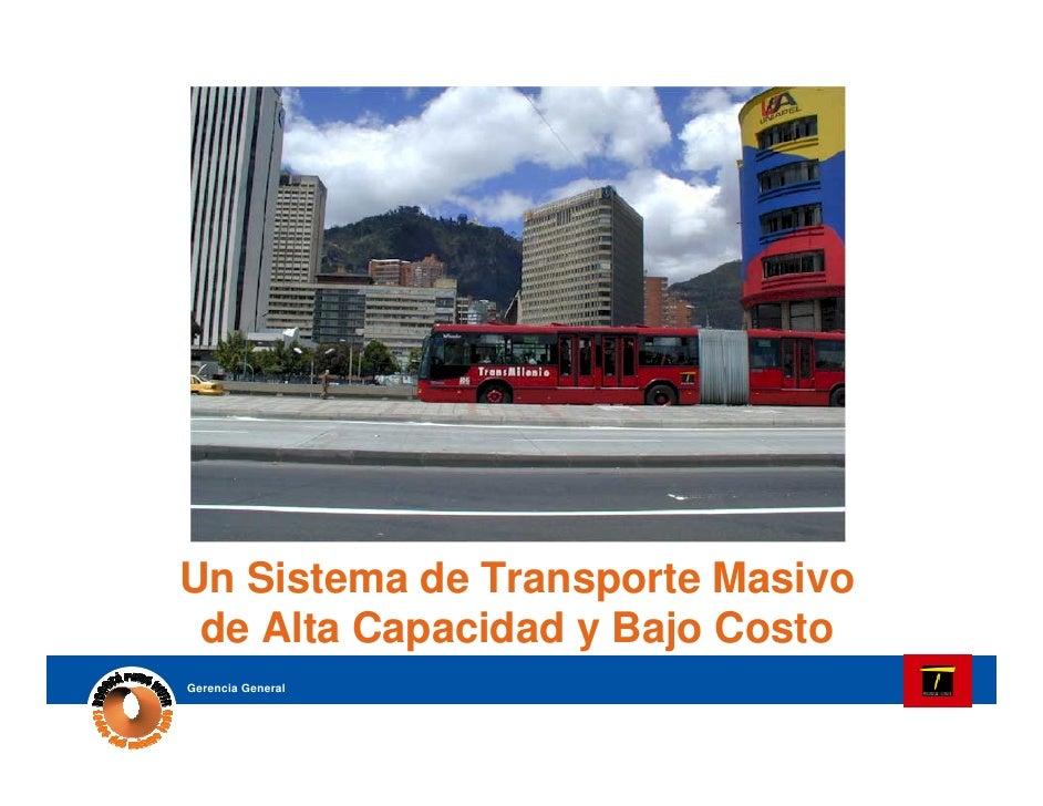 TransMilenio: Un Sistema de Transporte Masivo  de Alta Capacidad y Bajo Costo         Bogotá, Colombia Gerencia General