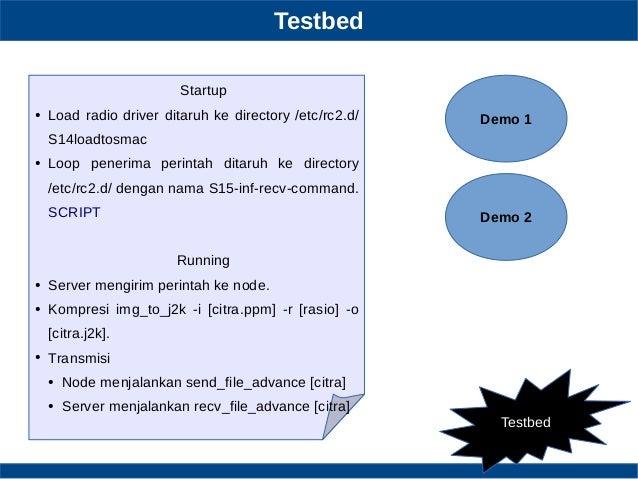 Testbed Testbed Startup ● Load radio driver ditaruh ke directory /etc/rc2.d/ S14loadtosmac ● Loop penerima perintah ditaru...