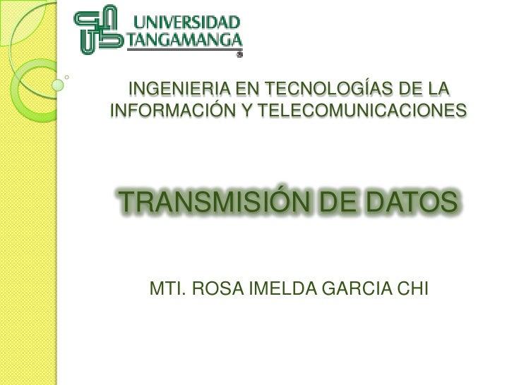 INGENIERIA EN TECNOLOGÍAS DE LA INFORMACIÓN Y TELECOMUNICACIONESTRANSMISIÓN DE DATOS<br />MTI. ROSA IMELDA GARCIA CHI<br />