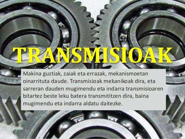 TRANSMISIOAK Makina guztiak, zaiak eta errazak, mekanismoetan oinarrituta daude. Transmisioak mekanikoak dira, eta sarrera...