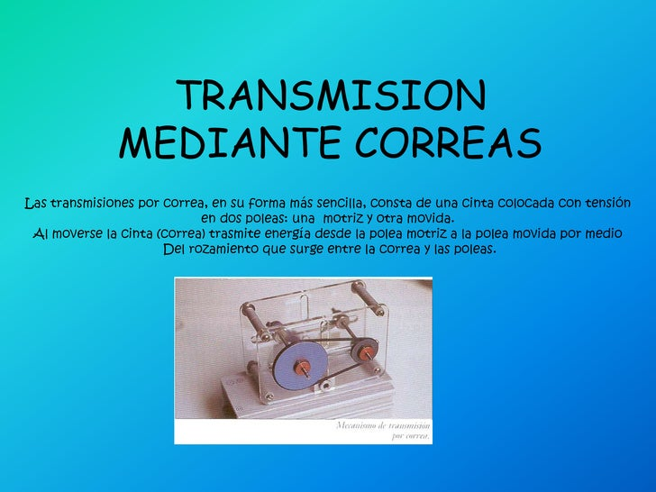 TRANSMISION MEDIANTE CORREAS<br />Las transmisiones por correa, en su forma más sencilla, consta de una cinta colocada con...