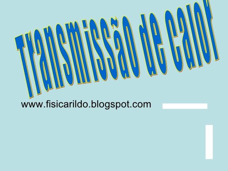 Transmissão de Calor www.fisicarildo.blogspot.com