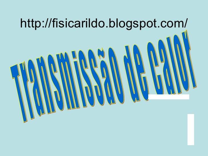 Transmissão de Calor http://fisicarildo.blogspot.com/