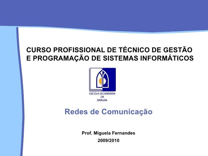 CURSO PROFISSIONAL DE TÉCNICO DE GESTÃO E PROGRAMAÇÃO DE SISTEMAS INFORMÁTICOS Redes de Comunicação Prof. Miguela Fernande...