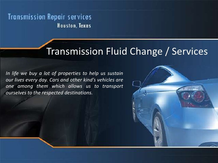 Transmission Fluid Change / Services<br />In life we buy a lot of properties to help us sustain our lives every day. Cars ...