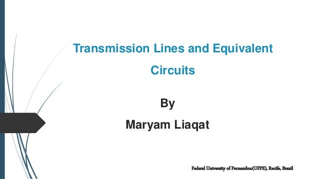 Transmission Lines and Equivalent Circuits By Maryam Liaqat Federal University of Pernambuc(UFPE), Recife, Brazil