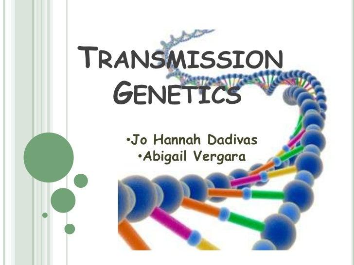 TRANSMISSION  GENETICS  •Jo Hannah Dadivas    •Abigail Vergara