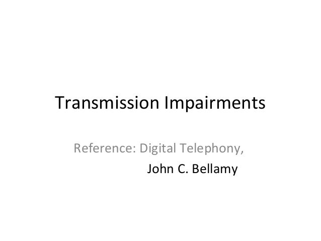 Transmission Impairments Reference: Digital Telephony, John C. Bellamy