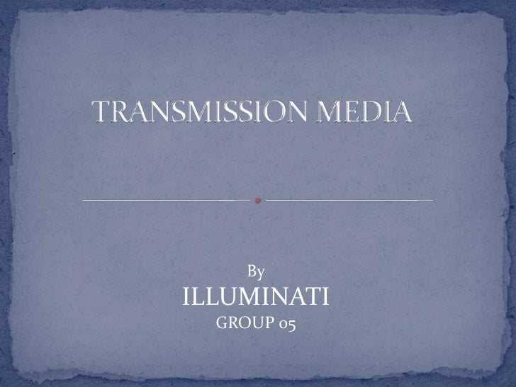 TRANSMISSION MEDIA<br />By<br />ILLUMINATI<br />GROUP 05<br />