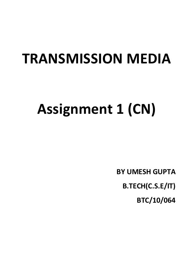 TRANSMISSION MEDIA Assignment 1 (CN)            BY UMESH GUPTA             B.TECH(C.S.E/IT)                 BTC/10/064