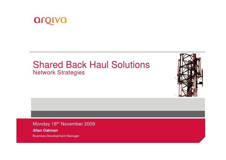 Shared Back Haul Solutions Network Strategies     Monday 16th November 2009 Allan Oakman Business Development Manager