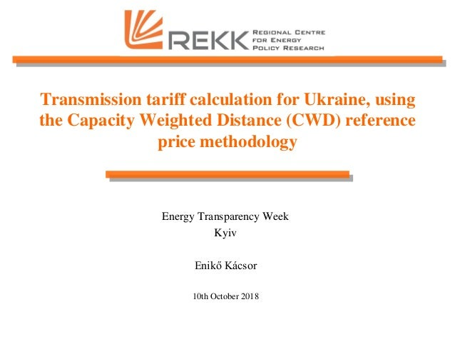 Transmission tariff calculation for Ukraine, using the Capacity Weighted Distance (CWD) reference price methodology Energy...