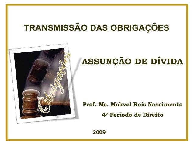 TRANSMISSÃO DAS OBRIGAÇÕES          ASSUNÇÃO DE DÍVIDA          Prof. Ms. Makvel Reis Nascimento                4º Período...