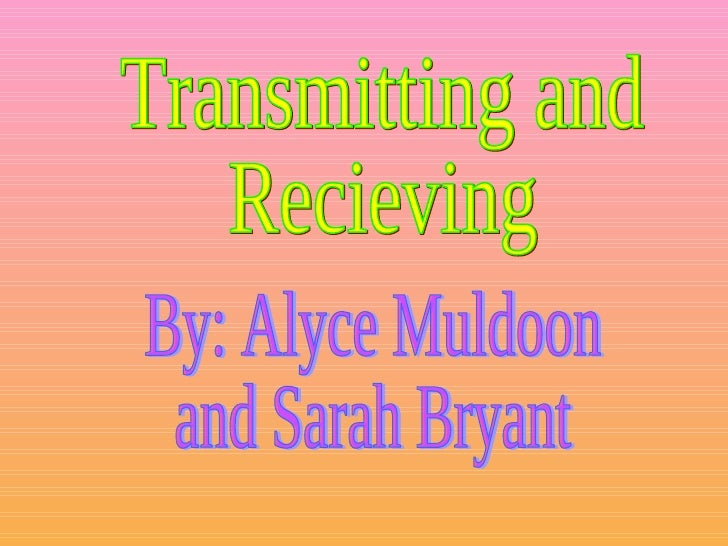 Transmitting and  Recieving By: Alyce Muldoon and Sarah Bryant