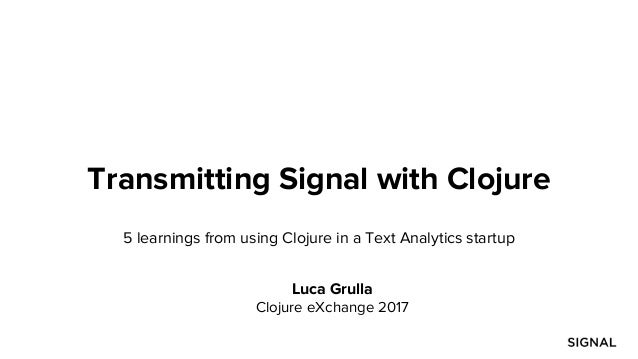 Transmitting Signal with Clojure 5 learnings from using Clojure in a Text Analytics startup Luca Grulla Clojure eXchange 2...