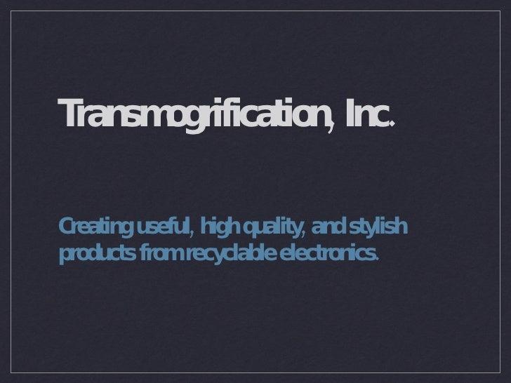 Transmogrification, Inc. <ul><li>Creating useful, high quality, and stylish products from recyclable electronics.  </li></ul>