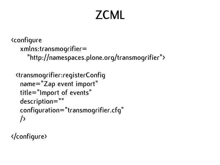 "ZCML <configure    xmlns:transmogrifier=      ""http://namespaces.plone.org/transmogrifier"">   <transmogrifier:registerConf..."