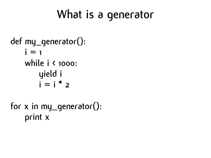What is a generator  def my_generator():     i=1     while i < 1000:         yield i         i=i*2  for x in my_generator(...