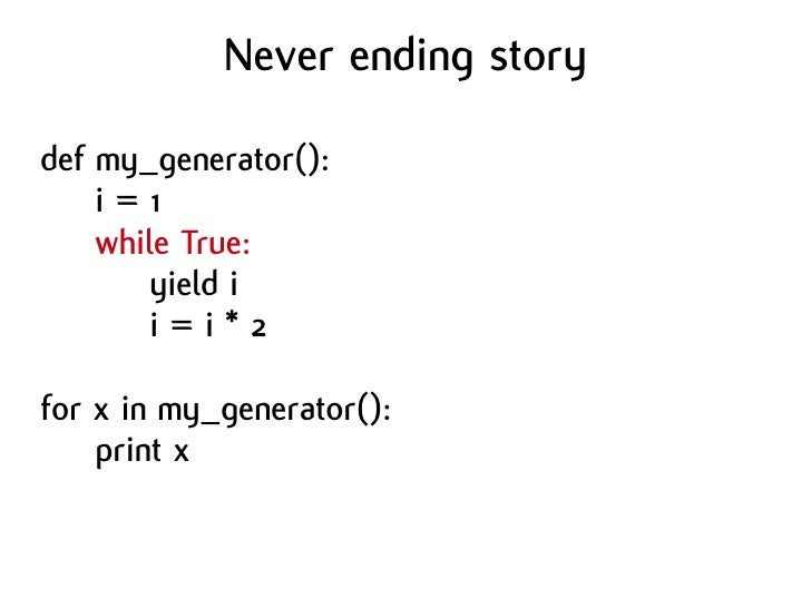 Never ending story  def my_generator():     i=1     while True:         yield i         i=i*2  for x in my_generator():   ...