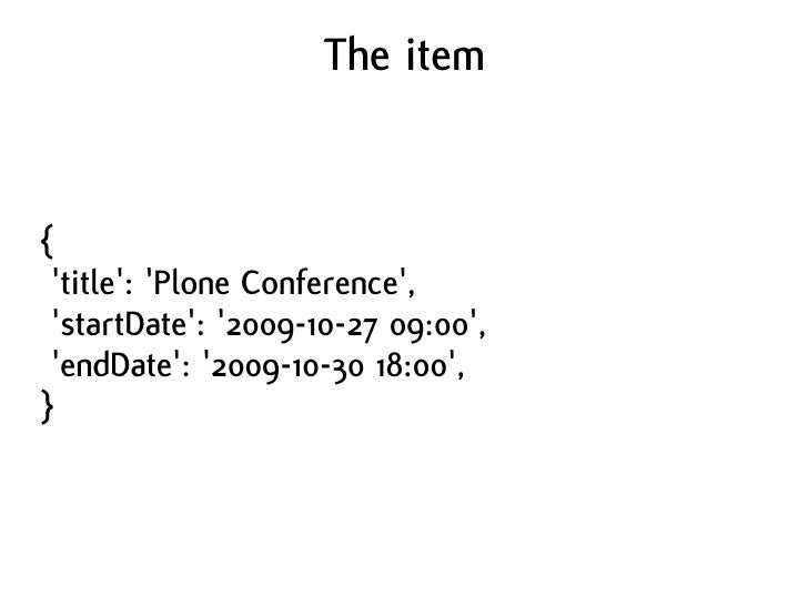 The item   {  'title': 'Plone Conference',  'startDate': '2009-10-27 09:00',  'endDate': '2009-10-30 18:00', }