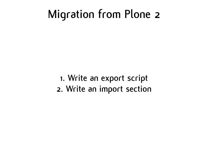 Migration from Plone 2       1. Write an export script  2. Write an import section