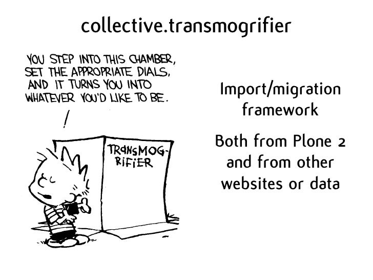 collective.transmogrifier                  Import/migration                    framework                Both from Plone 2 ...