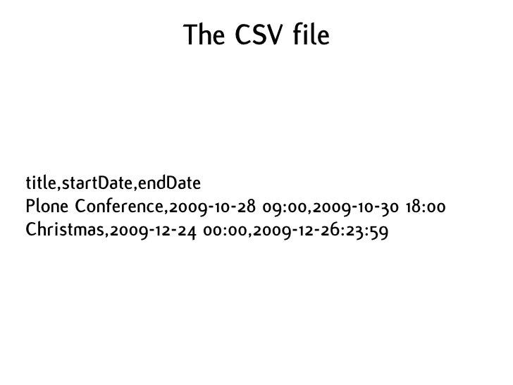 The CSV file    title,startDate,endDate Plone Conference,2009-10-28 09:00,2009-10-30 18:00 Christmas,2009-12-24 00:00,2009...