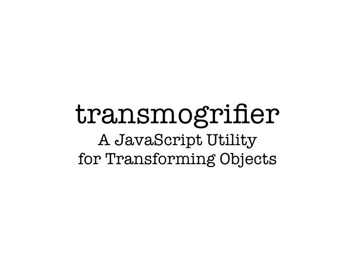 transmogrifier    A JavaScript Utility for Transforming Objects