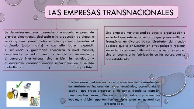 LAS EMPRESAS TRANSNACIONALES Se denomina empresa transnacional a aquella empresa de grandes dimensiones, dedicada a la pro...