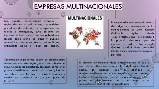 EMPRESAS MULTINACIONALES Son también un poderoso agente de globalización. Actúan con una estrategia global para obtener el...