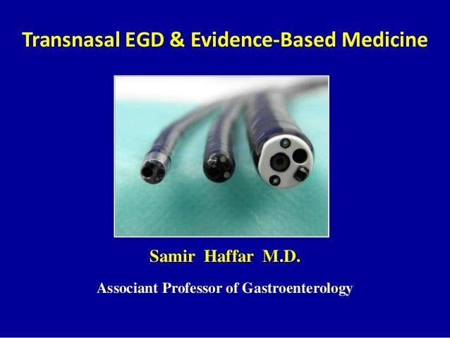 Transnasal EGD & Evidence-Based Medicine Samir Haffar M.D. Associant Professor of Gastroenterology