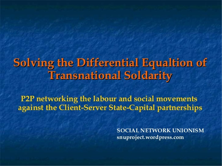 Solving the Differential Equaltion of      Transnational Soldarity P2P networking the labour and social movementsagainst t...
