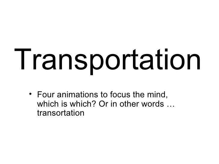 Transportation  • Four animations to focus the mind,    which is which? Or in other words …    transortation