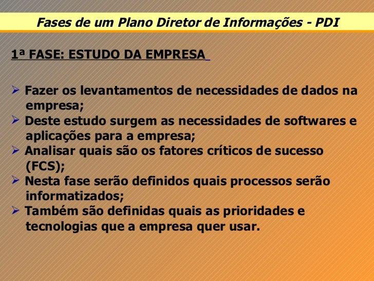 Fases de um Plano Diretor de Informações - PDI <ul><li>1ª FASE: ESTUDO DA EMPRESA   </li></ul><ul><li>Fazer os levantament...