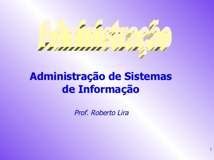 Administração Administração de Sistemas  de Informação  Prof. Roberto Lira