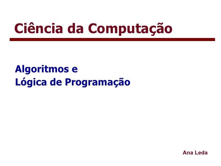 Ciência da Computação Algoritmos e  Lógica de Programação Ana Leda