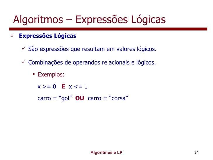 Algoritmos – Expressões Lógicas <ul><li>Expressões Lógicas </li></ul><ul><ul><li>São expressões que resultam em valores ló...