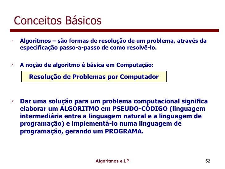 Conceitos Básicos <ul><li>Algoritmos – são formas de resolução de um problema, através da especificação passo-a-passo de c...