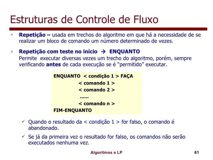 Estruturas de Controle de Fluxo <ul><li>Repetição –  usada em trechos do algoritmo em que há a necessidade de se realizar ...