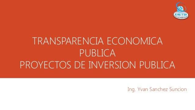 TRANSPARENCIA ECONOMICA PUBLICA PROYECTOS DE INVERSION PUBLICA Ing. Yvan Sanchez Suncion