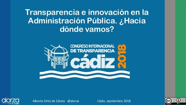 Transparencia e innovación en la Administración Pública. ¿Hacia dónde vamos? Alberto Ortiz de Zárate @alorza Cádiz, septie...