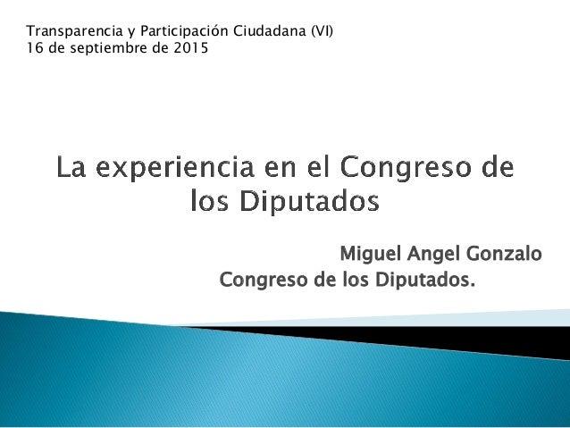 Miguel Angel Gonzalo Congreso de los Diputados. Transparencia y Participación Ciudadana (VI) 16 de septiembre de 2015
