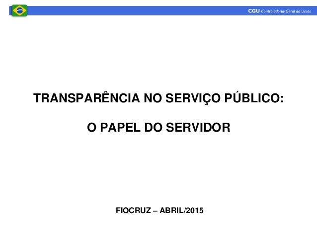 TRANSPARÊNCIA NO SERVIÇO PÚBLICO: O PAPEL DO SERVIDOR FIOCRUZ – ABRIL/2015