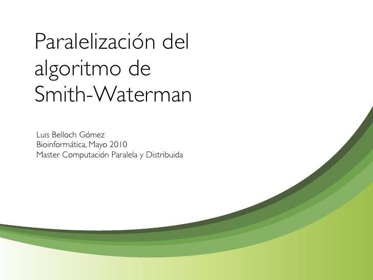 Paralelización del algoritmo de Smith-Waterman Luis Belloch Gómez Bioinformática, Mayo 2010 Master Computación Paralela y ...