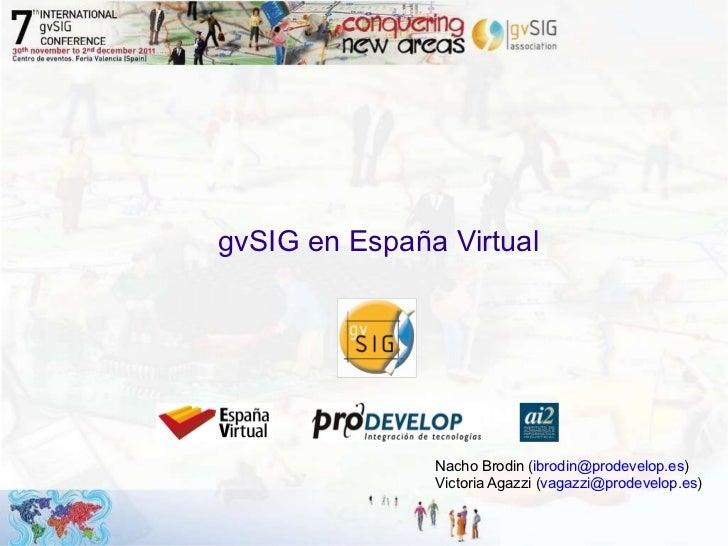 gvSIG en España Virtual Nacho Brodin ( [email_address] ) Victoria Agazzi ( [email_address] )