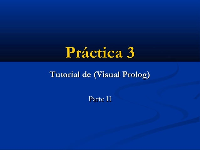 Práctica 3Práctica 3 Tutorial de (Visual Prolog)Tutorial de (Visual Prolog) Parte IIParte II