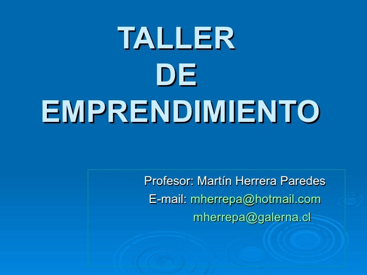 TALLER  DE  EMPRENDIMIENTO Profesor: Martín Herrera Paredes E-mail:  [email_address]   [email_address]